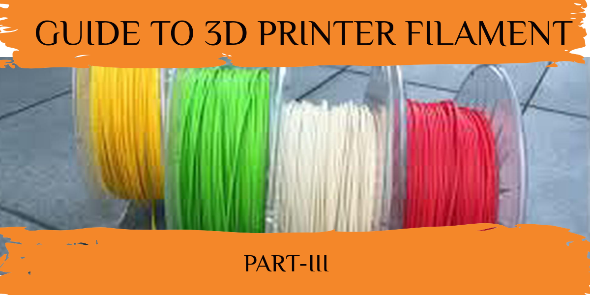 Guide To 3D Printer Filament PART- III